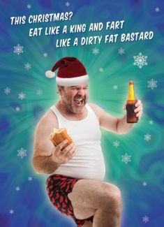 This Christmas? Eat like a king and fart like a dirty fat bastard