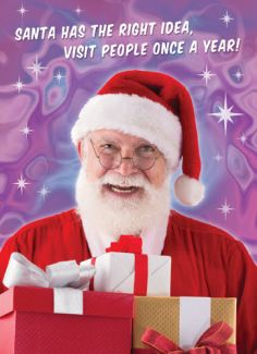 Santa has the right idea, visit people once a year!