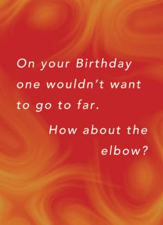 On your Birthday one wouldn't want go to far. How about the elbow?
