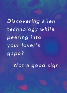 Discovering alien technology while peering into your lover's gape? Not a good sign.