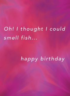 Oh! I thought I could smell fish... happy birthday
