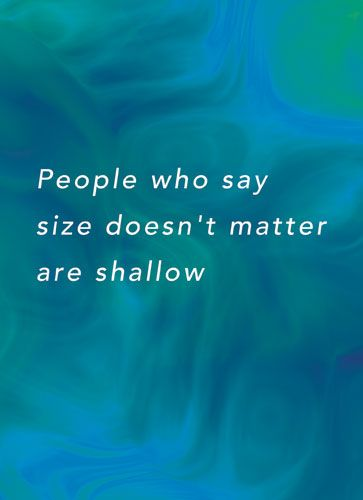 People who say size doesn't matter are shallow