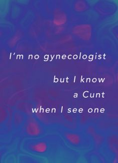 I'm no gynecologist but I know a Cunt when I see one