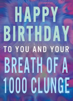Happy Birthday You and Your Breath of 1000 Clunge