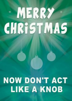 Merry Christmas. Now don't act like a knob
