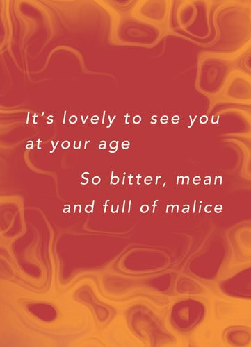 It's lovely to see you at your age, so bitter, mean and full of malice