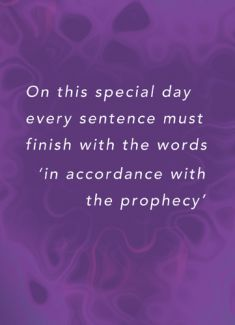 On this special day every sentence must finish with the words 'in accordance with the prophecy'