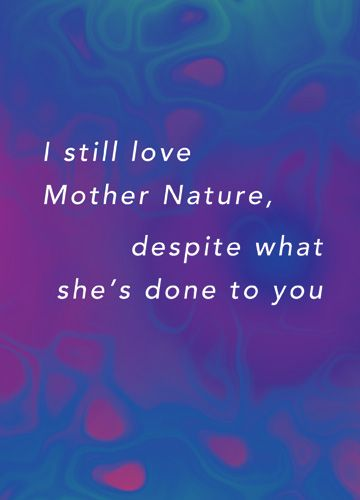 I still love Mother Nature, despite what she's done to you