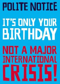 Polite Notice. It's only your Birthday, not a major international crisis
