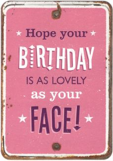 Hope your Birthday is as lovely as your face !