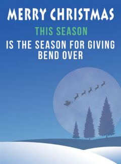Is the season for giving, 'bend over'