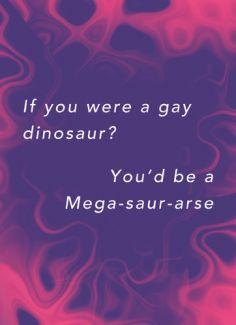 If you were a gay dinosaur? You'd be a Mega-saur-arse