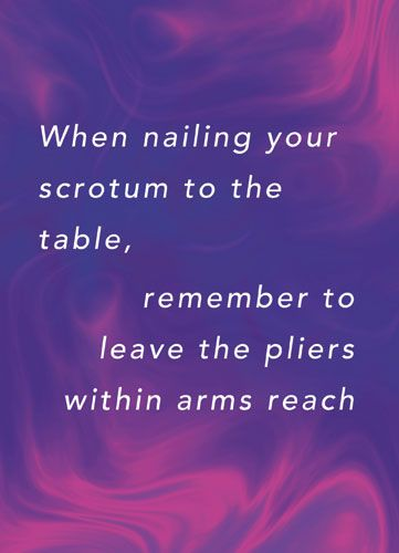 When nailing your scrotum to the table, remember to leave the pilers within arms reach