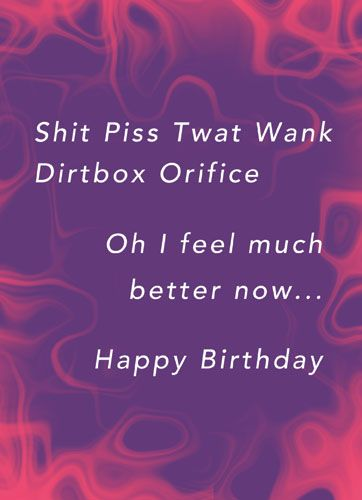 Shit Piss Twat Wank Orifice, Oh I feel much better now...Happy Birthday