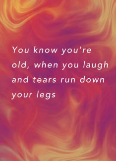 You know you're old, when you laugh and tears run down your legs