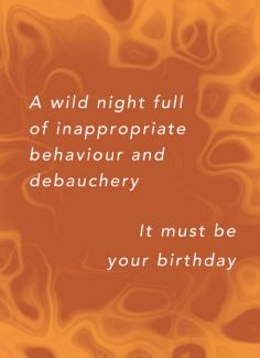 A wild night full inappropriate behaviour and debauchery. It must be your birthday