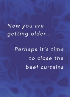 Now you are getting older... Perhaps its time to close the beef curtains