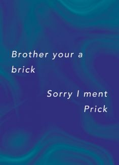 Brother your a brick. Sorry I ment Prick