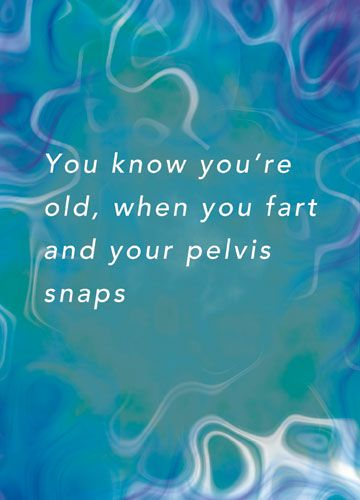 You know you're old, when you fart and your pelvis snaps