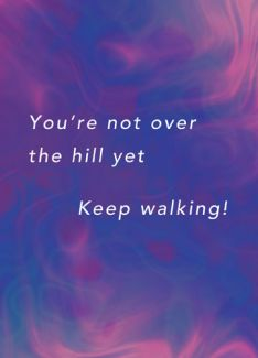 You're not over the hill yet. Keep walking!