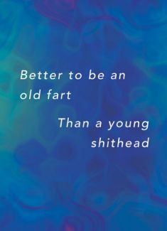 Better to be an old fart ,than a young shithead