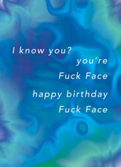 I know you? you're Fuck Face. Happy Birthday Fuck Face