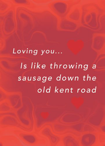 Loving you... Is like throwing a sausage down the old kent road