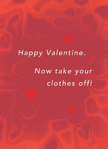 Happy Valentine. Now take your clothes off!