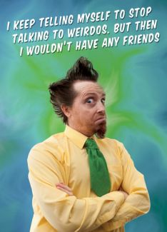I keep telling myself to stop talking to weirdos. But then I wouldn't have any friends