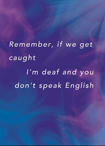 Remember, if we get caught I'm deaf and you don't speak English