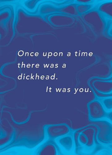 Once upon a time there was a dick head. It was you