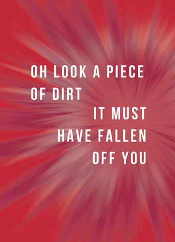 Oh look a piece of dirt, it must have fallen off you