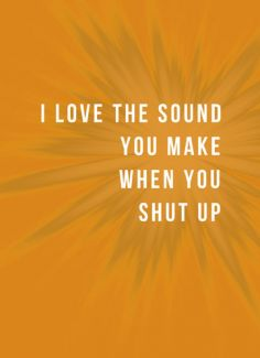 I love the sound you make when you shut up