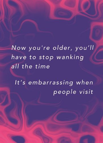 Now you're older, you'll have to stop wanking all the time