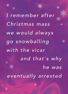 I remember after Christmas mass we would always go snowballing with the vicar