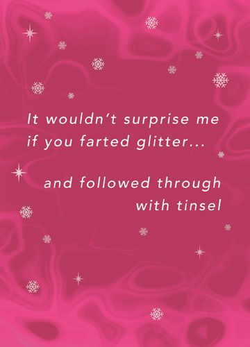 It wouldn't surprise me if you farted glitter and followed through with tinsel (Christmas)