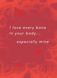 I love every bone  in your body... especially mine