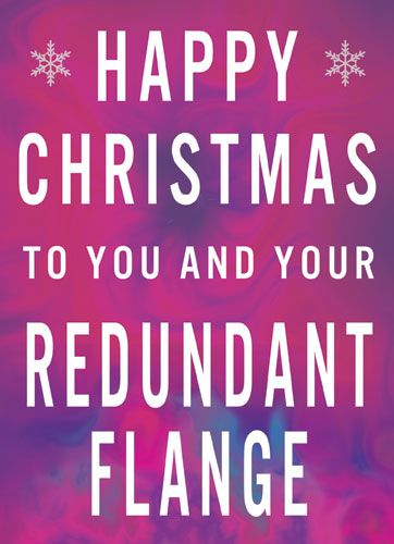 Happy Christmas to you and your Redundant Flange