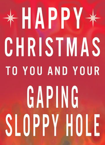 Happy Christmas to you and your Gaping Sloppy Hole