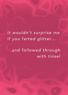 It wouldn't surprise me if you farted glitter and followed through with tinsel