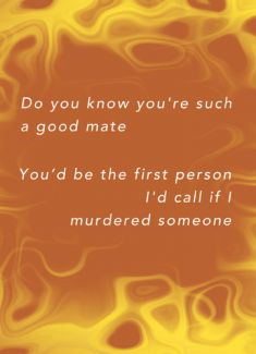 Do you know you're such a good mate, you'd be the first person I'd call if I murdered someone