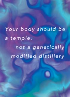 Your body should be a temple, not a genetically modified distillery