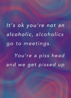 It's ok you're not an alcoholic, alcoholics go to meetings...you're a piss head and we get pissed up
