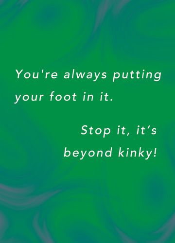 You're always putting your foot in it. Stop it, it's beyond kinky!
