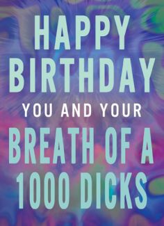 Happy Birthday You and Your Breath of 1000 Dicks