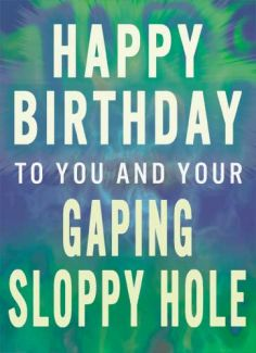 Happy Birthday to you and your Gapping Sloppy Hole