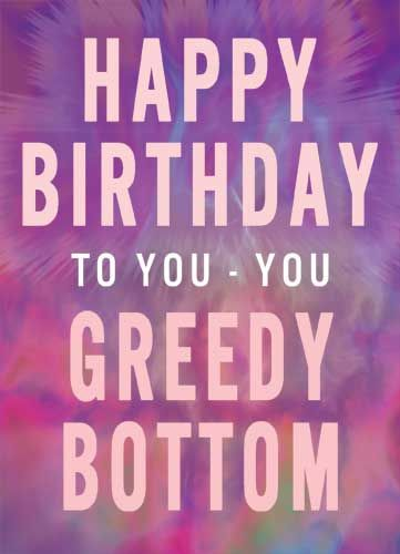Happy Birthday to You - You Greedy Bottom
