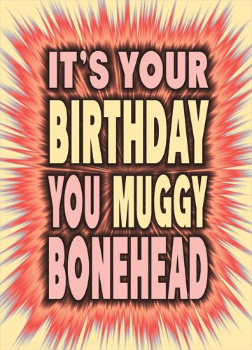 It's you birthday You Muggy Bonehead