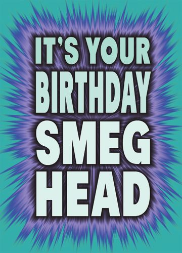 It's your birthday Smeg Head