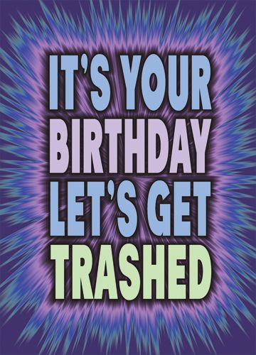 It's you birthday Let's Get Trashed